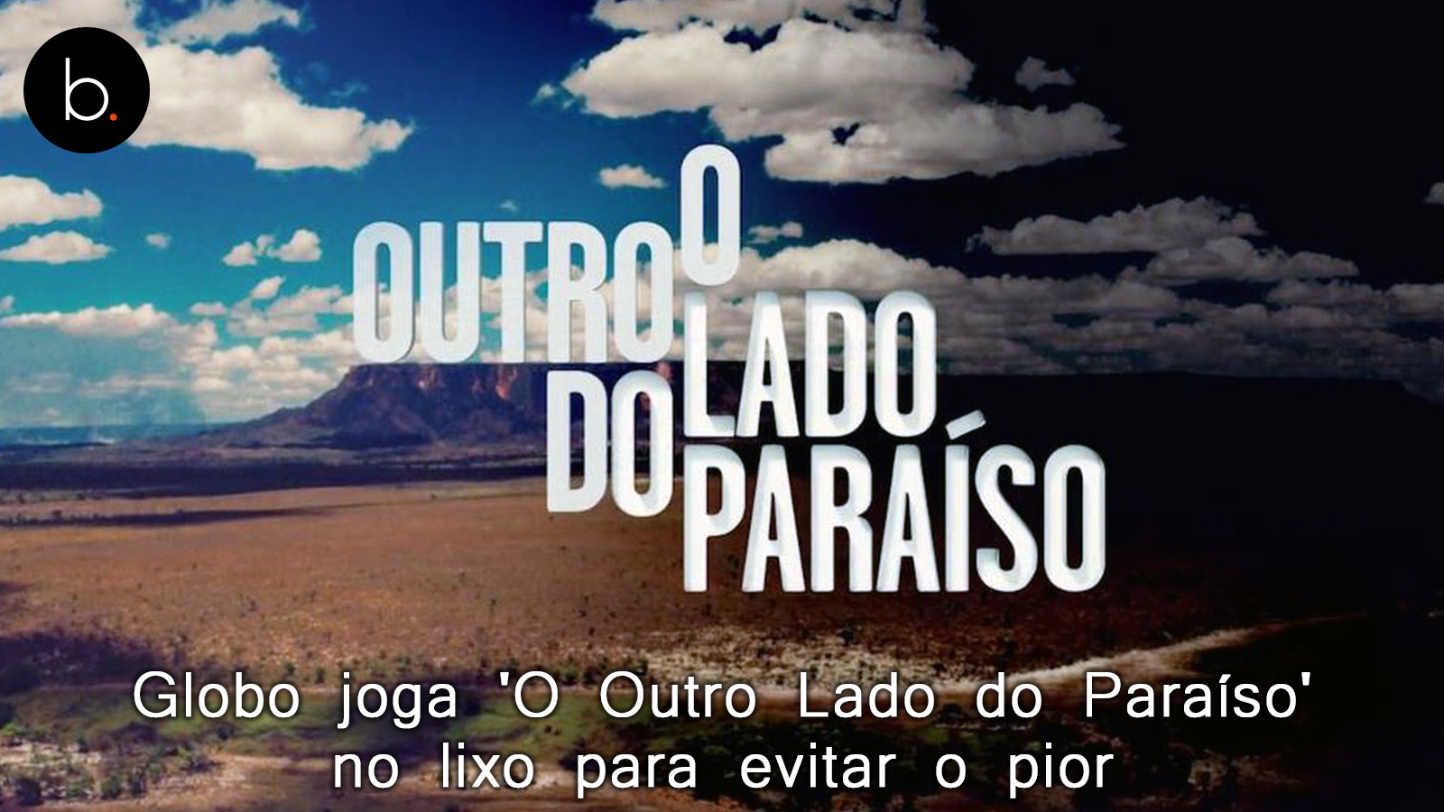 Globo joga 'O Outro Lado do Paraíso' no lixo para evitar o pior