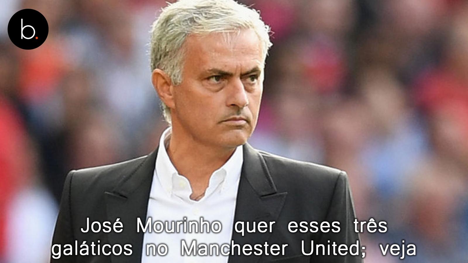 José Mourinho quer esses três galáticos no Manchester United; veja
